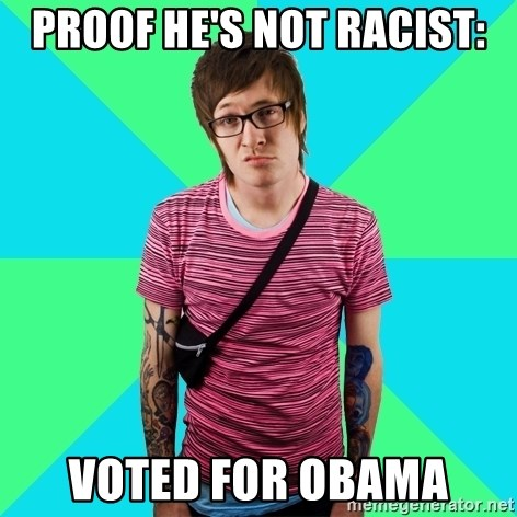 Disingenuous Liberal - proof he's not racist: voted for obama