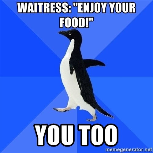 "Socially Awkward Penguin - WAITRESS: ""ENJOY YOUR FOOD!"" you too"