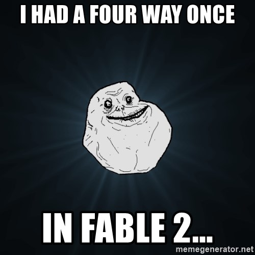 Forever Alone - i had a four way once in fable 2...