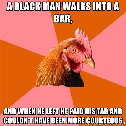 Anti Joke Chicken - A black man walks into a bar,  AND WHEN HE LEFT HE PAID HIS TAB AND COULDN'T HAVE BEEN MORE COURTEOUS