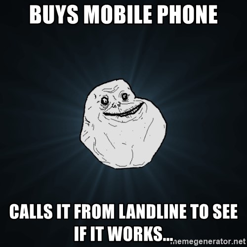Forever Alone - buys mobile phone calls it from landline to see if it works...