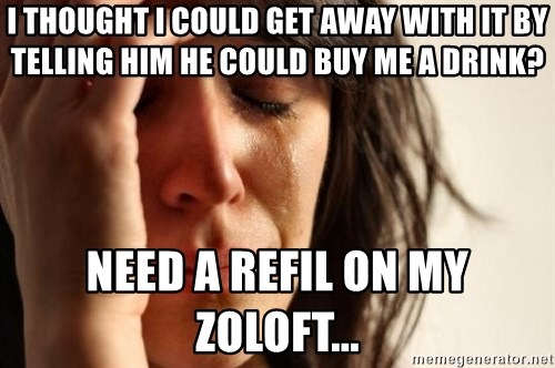 First World Problems - I thought i could get away with it by telling him he could buy me a drink? need a refil on my zoloft...