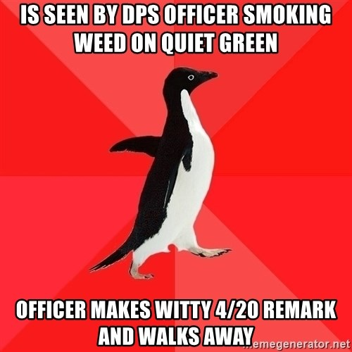 Socially Awesome Penguin - is seen by dps officer smoking weed on quiet green officer makes witty 4/20 remark and walks away