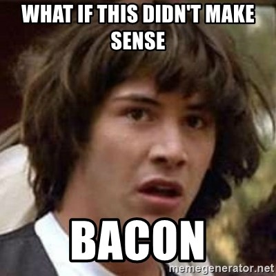Conspiracy Keanu - what if this didn't make sense bacon