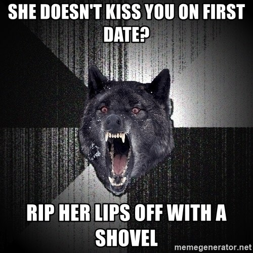 Insanity Wolf - she doesn't kiss you on first date? rip her lips off with a shovel