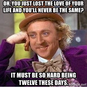 Willy Wonka - oh, you just lost the love of your life and you'll never be the same? it must be so hard being twelve these days.
