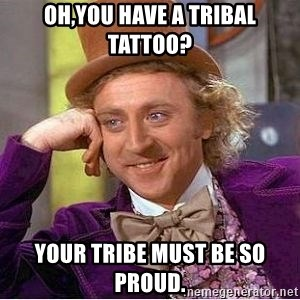 Willy Wonka - Oh,you have a tribal tattoo? Your tribe must be so proud.
