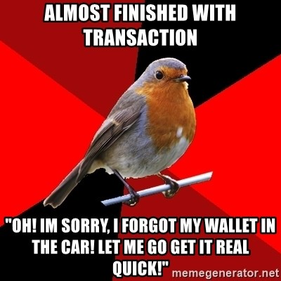 """Retail Robin - almost finished with transaction """"oh! im sorry, i forgot my wallet in the car! let me go get it real quick!"""""""