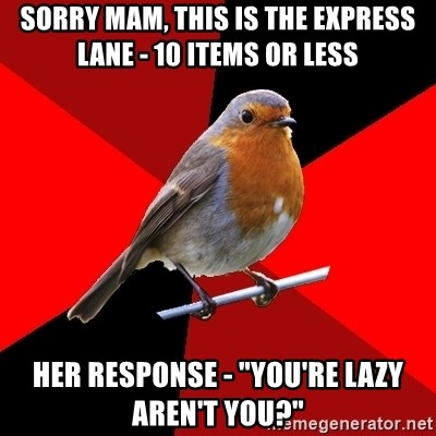 "Retail Robin - Sorry mam, this is the express lane - 10 items or less Her response - ""You're lazy aren't you?"""