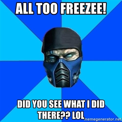 Sub Zero - all too freezee! did you see what i did there?? LOL