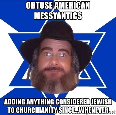 Advice Jew - obtuse American messyantics adding anything considered jewish to churchianity since...whenever
