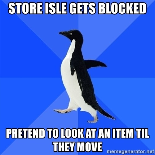 Socially Awkward Penguin - Store isle gets blocked pretend to look at an item til they move