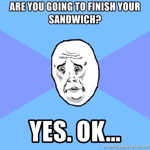 Okay Guy - Are you going to finish your sandwich? yes. ok...