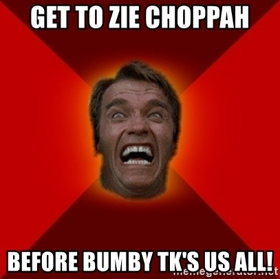Angry Arnold - get to zie choppah before bumby tk's us all!