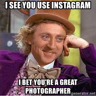 Willy Wonka - I see you use instagram i bet you're a great photographer