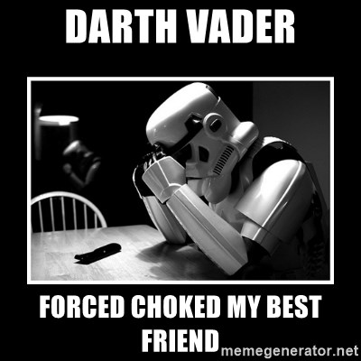 Sad Trooper - darth vader forced choked my best friend