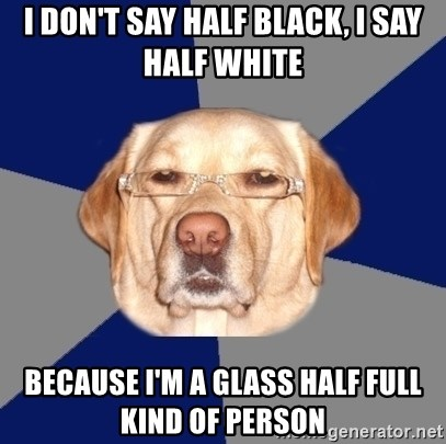 Racist Dog - I don't say half black, i say half white because I'm a glass half full kind of person