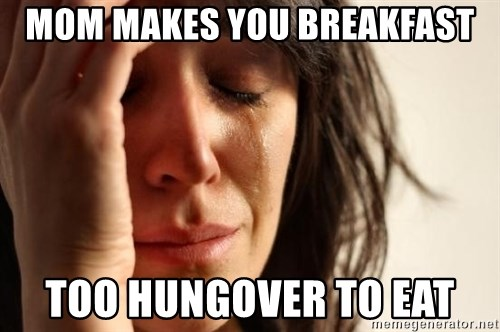 First World Problems - MOM MAKES YOU BREAKFAST TOO HUNGOVER TO EAT