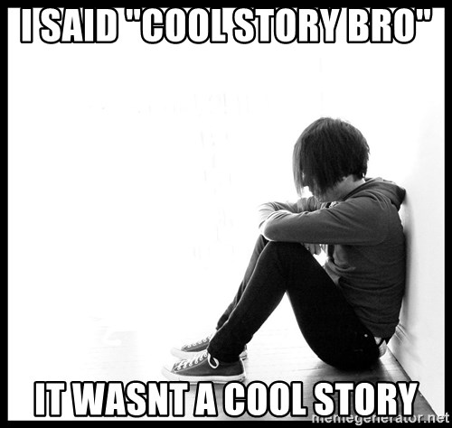 """First World Problems - I said """"cool story bro"""" It wasnt a cool story"""