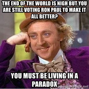 Willy Wonka - the end of the world is nigh but you are still voting ron paul to make it all better? you must be living in a paradox