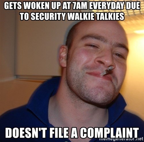 Good Guy Greg - gets woken up at 7am everyday due to security walkie talkies doesn't file a complaint