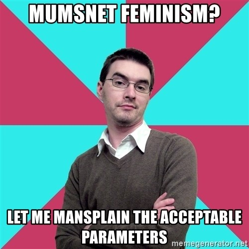 Privilege Denying Dude - Mumsnet feminism? let me mansplain the acceptable parameters
