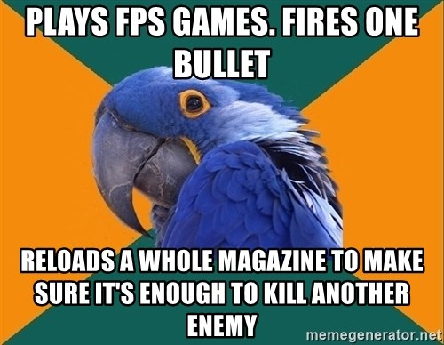 Paranoid Parrot - PLAYS FPS GAMES. FIRES ONE BULLET RELOADS A WHOLE MAGAZINE TO MAKE SURE IT'S ENOUGH TO KILL ANOTHER ENEMY