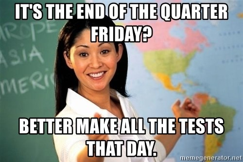 Unhelpful High School Teacher - It's the end of the quarter Friday? better make all the tests that day.