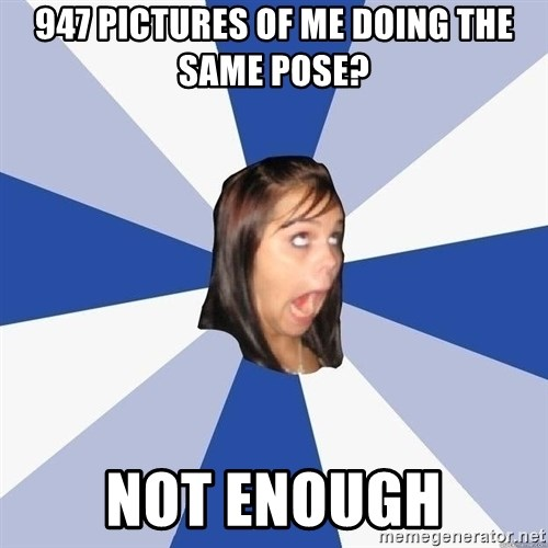 Annoying Facebook Girl - 947 pictures of me doing the same pose? NOT ENOUGH