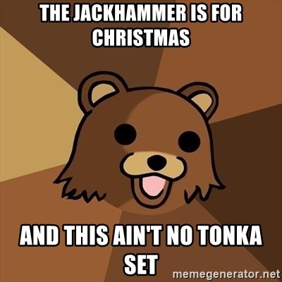 Pedobear - The jackhammer is for christmas and this ain't no tonka set