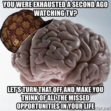 Scumbag Brain - You were exhausted a second ago watching Tv? Let's turn that off and make you think of all the missed opportunities in your life