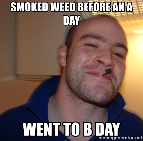 Good Guy Greg - smoked weed before an a day went to b day
