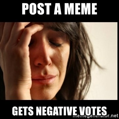 First World Problems - post a meme gets negative votes
