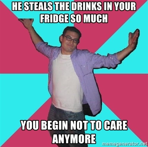 Douchebag Roommate - he steals the drinks in your fridge so much you begin not to care anymore