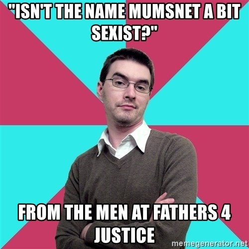 """Privilege Denying Dude - """"isn't The name Mumsnet a bit sexist?"""" from the men at fathers 4 justice"""
