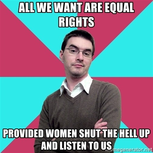 Privilege Denying Dude - all we want are equal rights provided women shut the hell up and listen to us