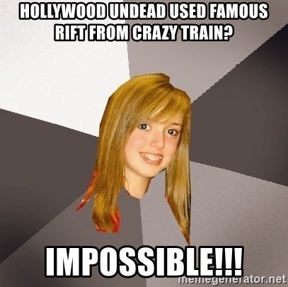 Musically Oblivious 8th Grader - Hollywood undead used famous rift from crazy train? IMPOSSIBLE!!!