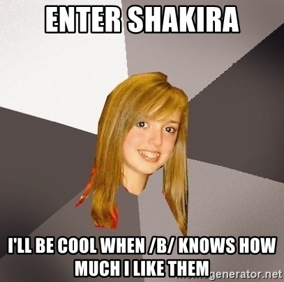 Musically Oblivious 8th Grader - Enter Shakira i'll be cool when /b/ knows how much i like them