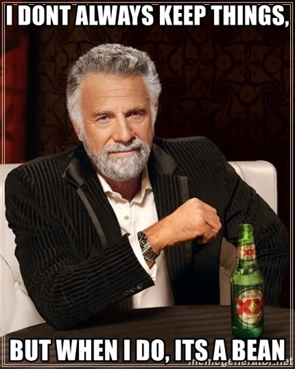 The Most Interesting Man In The World - i dont always keep things, but when i do, its a bean
