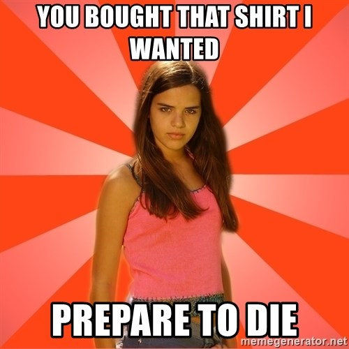 Jealous Girl - You bought that shirt I wanted Prepare to die
