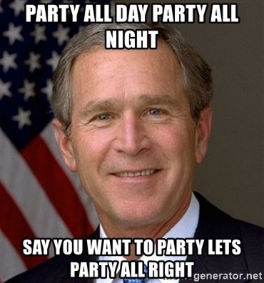 George Bush - PARTY ALL DAY PARTY ALL NIGHT SAY YOU WANT TO PARTY LETS PARTY ALL RIGHT