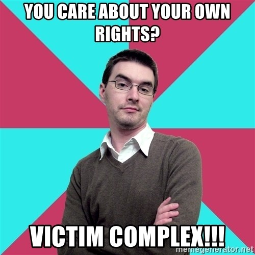 Privilege Denying Dude - You care about your own rights? victim complex!!!