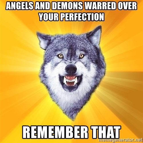Courage Wolf - angels and demons warred over your Perfection remember that