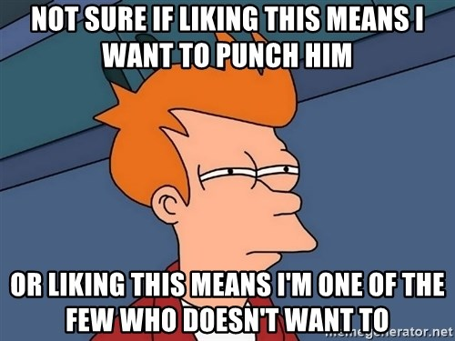 Futurama Fry - NOT SURE IF LIKING THIS MEANS I WANT TO PUNCH HIM OR LIKING THIS MEANS I'M ONE OF THE FEW WHO DOESN'T WANT TO