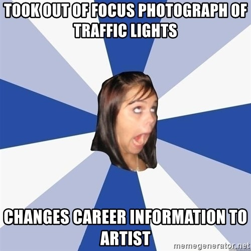 Annoying Facebook Girl - TOOK OUT OF FOCUS PHOTOGRAPH OF TRAFFIC LIGHTS CHANGES CAREER INFORMATION TO ARTIST
