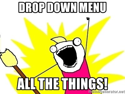 X ALL THE THINGS - dROP DOWN MENU ALL THE THINGS!
