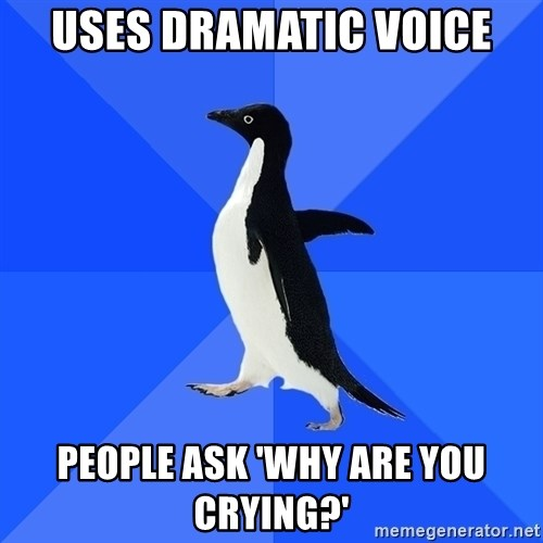 Socially Awkward Penguin - Uses dramatic voice people ask 'why are you crying?'