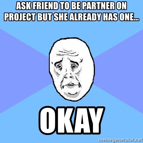 Okay Guy - aSK FRIEND TO BE PARTNER ON PROJECT BUT SHE ALREADY HAS ONE... OKAY