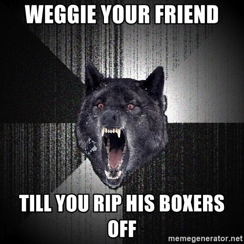 Insanity Wolf - Weggie your friend till you rip his boxers off