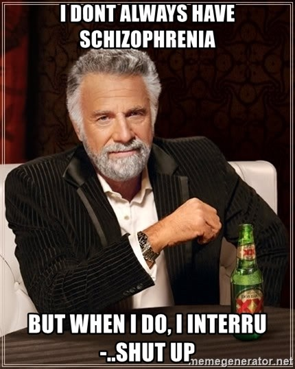 The Most Interesting Man In The World - i dont always have schizophrenia but when i do, i interru-..shut up